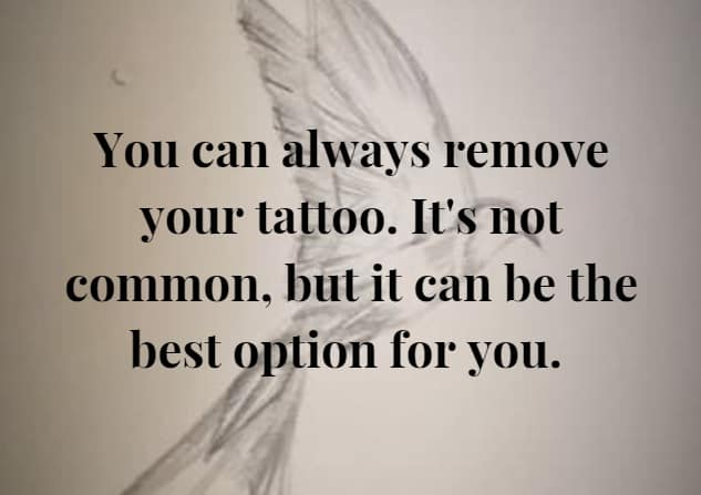 You can always remove your tattoo if you feel it's the best for you